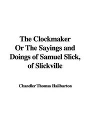 Cover of: The clockmaker, or, The sayings and doings of Samuel Slick of Slickville