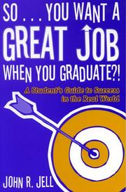 So...You Want a Great Job When You Graduate by John R. Jell