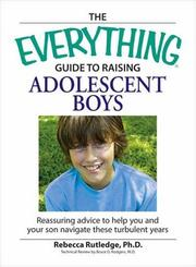 Cover of: The Everything Guide to Raising Adolescent Boys: An Essential Guide to Bringing Up Happy, Healthy Boys in Today