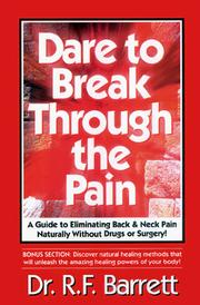 Cover of: Dare to Break Through the Pain! A Guide to Eliminating Back and Neck Pain Naturally Without Drugs or Surgery! | R. F Barrett