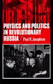 Cover of: Physics and politics in revolutionary Russia | Paul R. Josephson