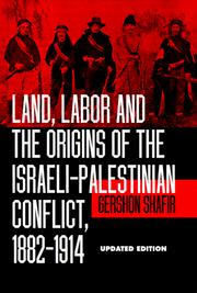 Cover of: Land, labor, and the origins of the Israeli-Palestinian conflict, 1882-1914