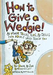 Cover of: How to give a wedgie: and other tricks, tips, and skills no adult will teach you