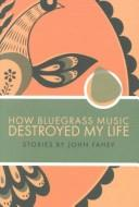 Cover of: How bluegrass music destroyed my life