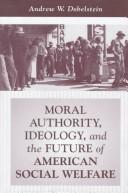 Cover of: Moral authority, ideology, and the future of American social welfare | Andrew W. Dobelstein