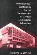Cover of: Philosophical scaffolding for the construction of critical democratic education | Richard A. Brosio
