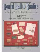 Cover of: Round Ball to Rimfire: A History of Civil War Small Arms Ammunition, Part Three