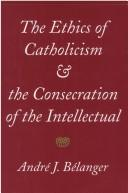 Cover of: The ethics of Catholicism and the consecration of the intellectual