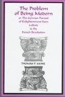 Cover of: The problem of being modern, or, The German pursuit of Enlightenment from Leibniz to the French Revolution | Thomas P. Saine