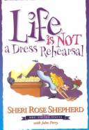 Cover of: Life is not a dress rehearsal | Sheri Rose Shepherd