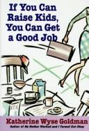 Cover of: If you can raise kids, you can get a good job | Katherine Wyse Goldman