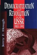 Cover of: Democratization and revolution in the USSR, 1985-1991 | Jerry F. Hough