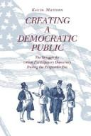 Cover of: Creating a democratic public: the struggle for urban participatory democracy during the progressive era