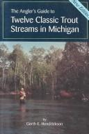 Cover of: The angler's guide to twelve classic trout streams in Michigan