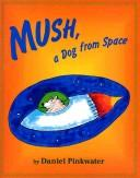 Cover of: Mush, a dog from space | Daniel Manus Pinkwater