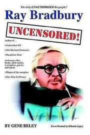 Cover of: Ray Bradbury Uncensored! the Unauthorized Biography | Gene Beley