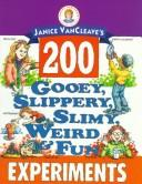 Cover of: Janice Vancleave's 200 gooey, slippery, slimy, weird & fun experiments