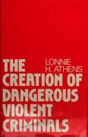 Cover of: The creation of dangerous violent criminals | Lonnie H. Athens