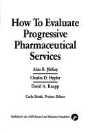 Cover of: How to evaluate progressive pharmaceutical services | Alan B. McKay