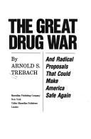 Cover of: The great drug war, and radical proposals that could make America safe again | Arnold S. Trebach