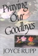 Cover of: Praying our goodbyes: a spiritual companion through life's losses and sorrows