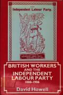 British workers and the Independent Labour Party, 1888-1906 by Howell, David
