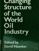 Cover of: The Changing structure of the world oil industry |