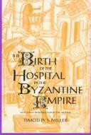 Cover of: The birth of the hospital in the Byzantine Empire