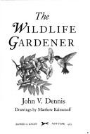 The wildlife gardener by John V. Dennis
