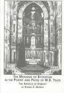 Cover of: meaning of Byzantium in the poetry and prose of W.B. Yeats | Russell E. Murphy
