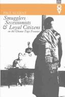 Cover of: Smugglers, secessionists & loyal citizens on the Ghana-Toga frontier