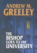 The Bishop goes to the university by Andrew M. Greeley