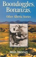 Cover of: Boondoggles, bonanzas, and other Alberta stories | Brian Brennan