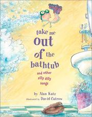 Cover of: Take me out of the bathtub and other silly dilly songs | Alan Katz