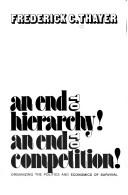 Cover of: An end to hierarchy! An end to competition! Organizing the politics and economics of survival
