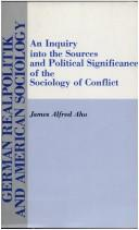 Cover of: German realpolitik and American sociology: an inquiry into the sources and political significance of the sociology of conflict