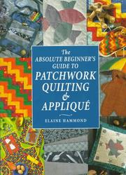 Cover of: The absolute beginner's guide to patchwork, quilting & appliqué