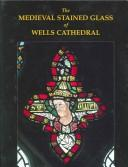 Cover of: The Medieval Stained Glass of Wells Cathedral (Corpus Vitraearum Medii Aevi) | Tim Ayers