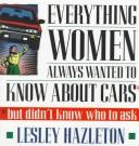 Cover of: Everything women always wanted to know about cars: but didn't know who to ask