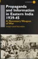 Cover of: Propaganda and Information in Eastern India 1939-45 | Sa Bhattacharya