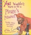 Cover of: You Wouldn't Want to Be a Pirate's Prisoner!: Horrible Things You'd Rather Not Know (You Wouldn't Want to...)