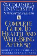 Cover of: The Columbia University School of Public Health complete guide to health and well-being after 50 | Robert J. Weiss and Genell J. Subak-Sharpe, editors ; illustrations by Beth Anne Willert.