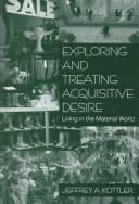 Cover of: Exploring and Treating Acquisitive Desire | Jeffrey A. Kottler
