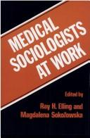 Cover of: Medical sociologists at work | edited by Ray H. Elling and Magdalena Sokolowska.