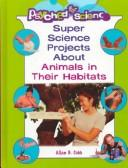 Cover of: Super Science Projects About Animals and Their Habitats (Psyched for Science)