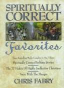 Cover of: Spiritually Correct Favorites: Spiritually Correct Bedtime Stories, the 77 Habits of Highly Ineffective Christians, Away With the Manger