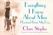 Cover of: Everything I Know About Men I Learned From My Dog | Clare Staples