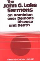 Cover of: John G. Lake Sermons on Dominion over Demons, Disease & Death | Gordon Lindsay