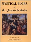 Cover of: The mystical flora of St. Francis de Sales: or, The Christian life under the emblem of plants