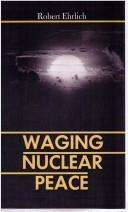 Waging nuclear peace by Robert Ehrlich